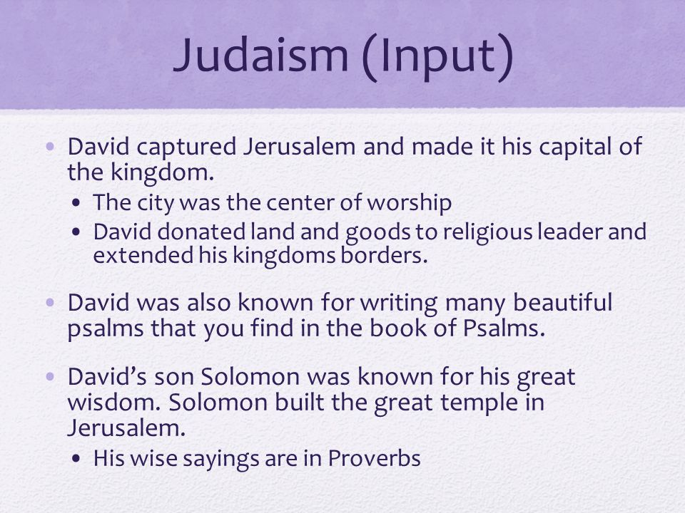 Judaism (Input) David captured Jerusalem and made it his capital of the kingdom. The city was the center of worship.