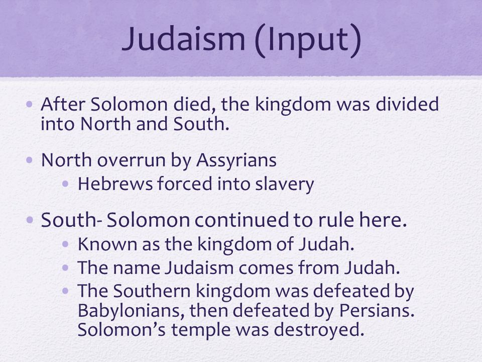 Judaism (Input) South- Solomon continued to rule here.