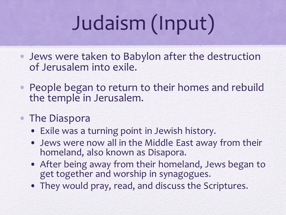 Judaism (Input) Jews were taken to Babylon after the destruction of Jerusalem into exile.
