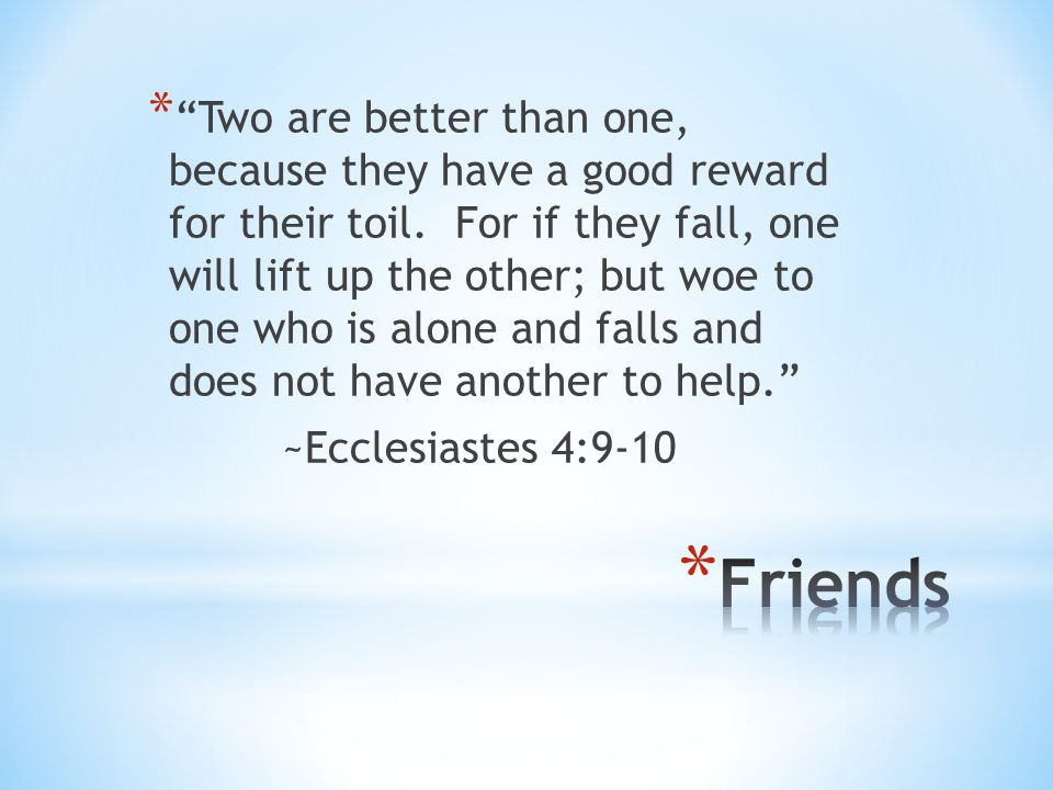Two are better than one, because they have a good reward for their toil. For if they fall, one will lift up the other; but woe to one who is alone and falls and does not have another to help.
