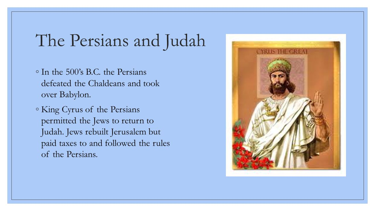 The Persians and Judah In the 500's B.C. the Persians defeated the Chaldeans and took over Babylon.