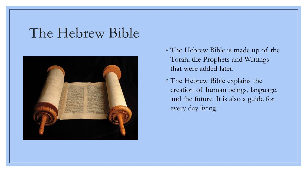 The Hebrew Bible The Hebrew Bible is made up of the Torah, the Prophets and Writings that were added later.