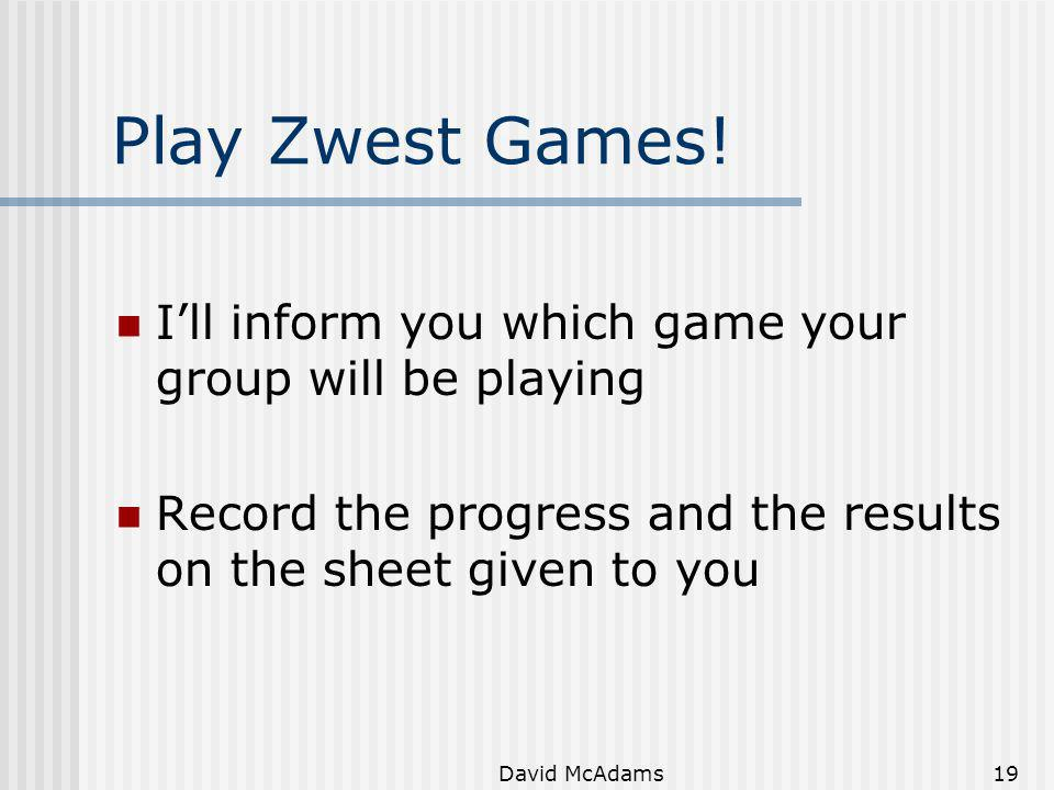 Play Zwest Games! I'll inform you which game your group will be playing. Record the progress and the results on the sheet given to you.