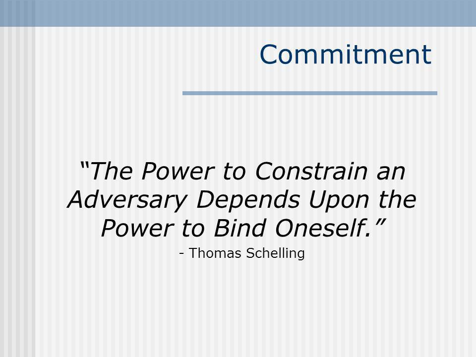 Commitment The Power to Constrain an Adversary Depends Upon the Power to Bind Oneself. - Thomas Schelling.