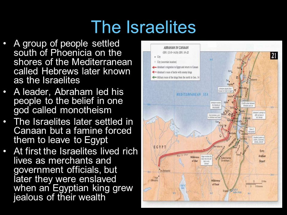 The Israelites A group of people settled south of Phoenicia on the shores of the Mediterranean called Hebrews later known as the Israelites.