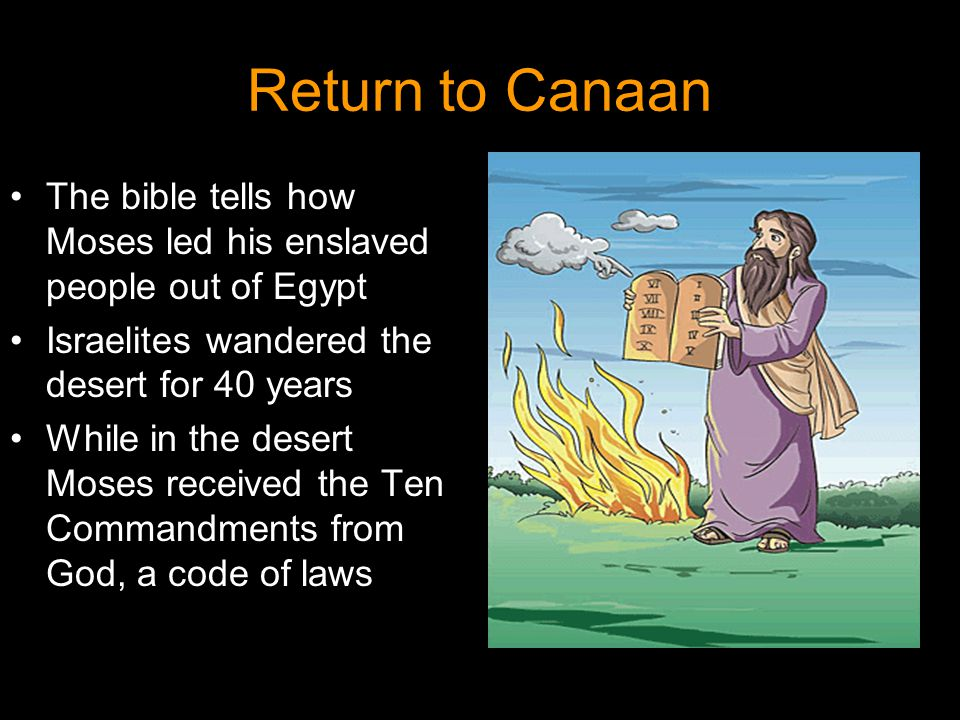 Return to Canaan The bible tells how Moses led his enslaved people out of Egypt. Israelites wandered the desert for 40 years.