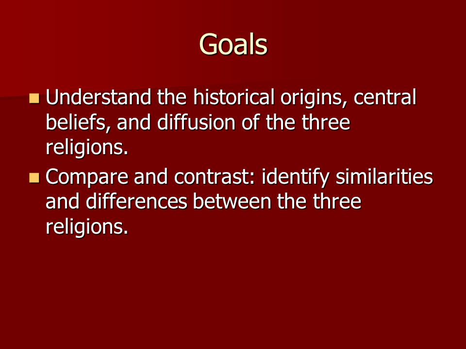 Goals Understand the historical origins, central beliefs, and diffusion of the three religions.