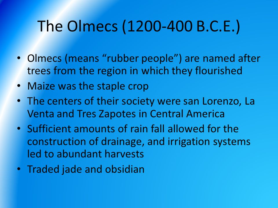 The Olmecs (1200-400 B.C.E.) Olmecs (means rubber people ) are named after trees from the region in which they flourished.