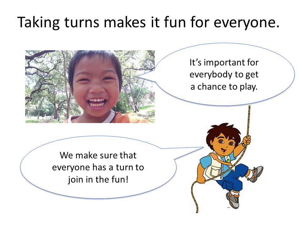 Taking turns makes it fun for everyone.