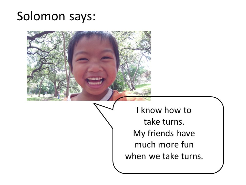 Solomon says: I know how to take turns. My friends have much more fun
