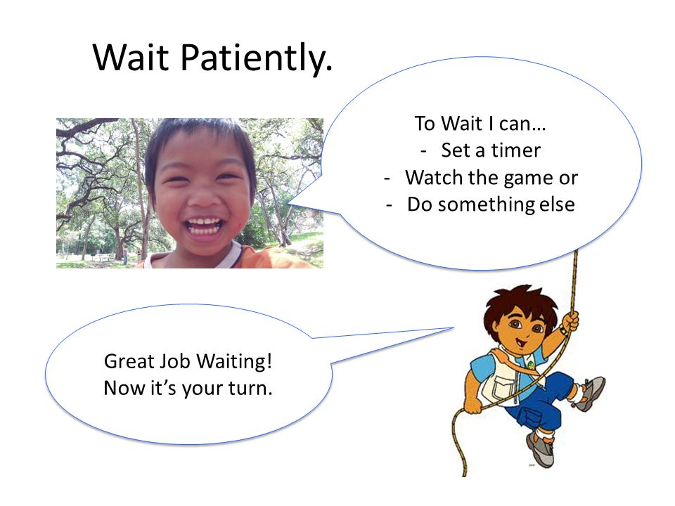Wait Patiently. To Wait I can… Set a timer Watch the game or