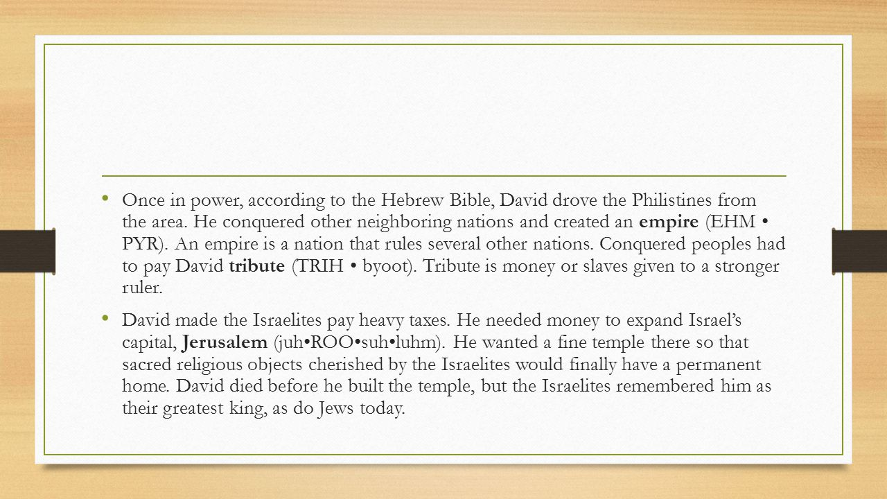 Once in power, according to the Hebrew Bible, David drove the Philistines from the area. He conquered other neighboring nations and created an empire (EHM • PYR). An empire is a nation that rules several other nations. Conquered peoples had to pay David tribute (TRIH • byoot). Tribute is money or slaves given to a stronger ruler.