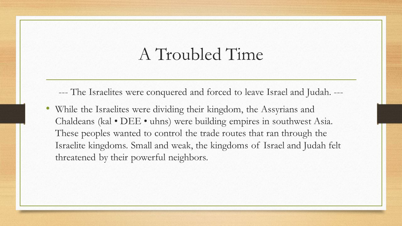 A Troubled Time --- The Israelites were conquered and forced to leave Israel and Judah. ---