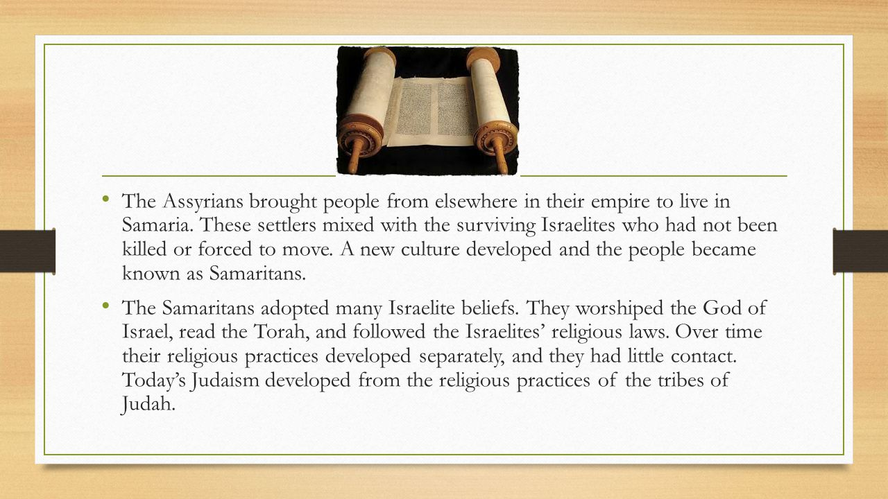 The Assyrians brought people from elsewhere in their empire to live in Samaria. These settlers mixed with the surviving Israelites who had not been killed or forced to move. A new culture developed and the people became known as Samaritans.