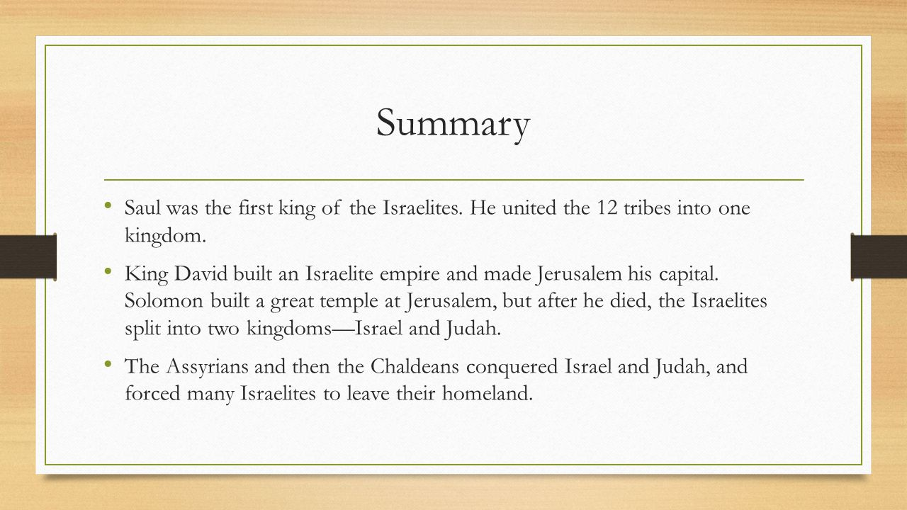 Summary Saul was the first king of the Israelites. He united the 12 tribes into one kingdom.