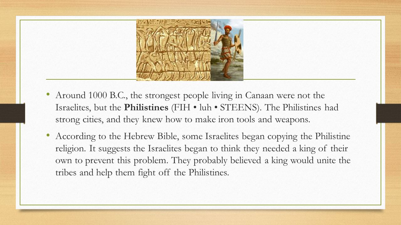 Around 1000 B.C., the strongest people living in Canaan were not the Israelites, but the Philistines (FIH • luh • STEENS). The Philistines had strong cities, and they knew how to make iron tools and weapons.