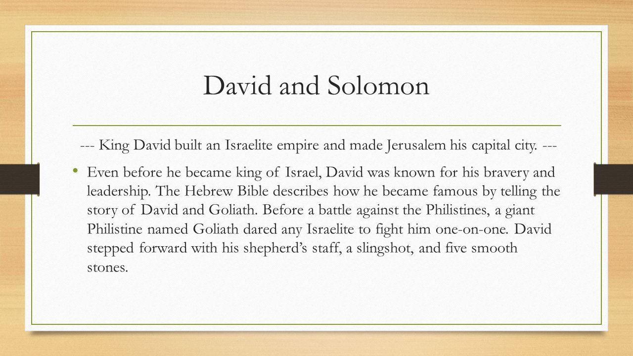 David and Solomon --- King David built an Israelite empire and made Jerusalem his capital city. ---