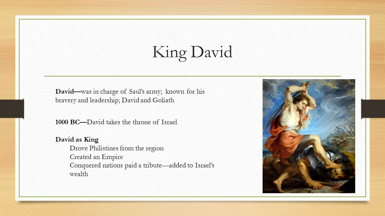 King David David—was in charge of Saul's army; known for his bravery and leadership; David and Goliath.