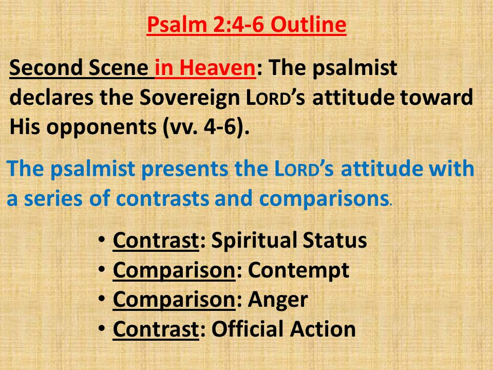 Psalm 2:4-6 Outline Second Scene in Heaven: The psalmist declares the Sovereign LORD's attitude toward His opponents (vv. 4-6).