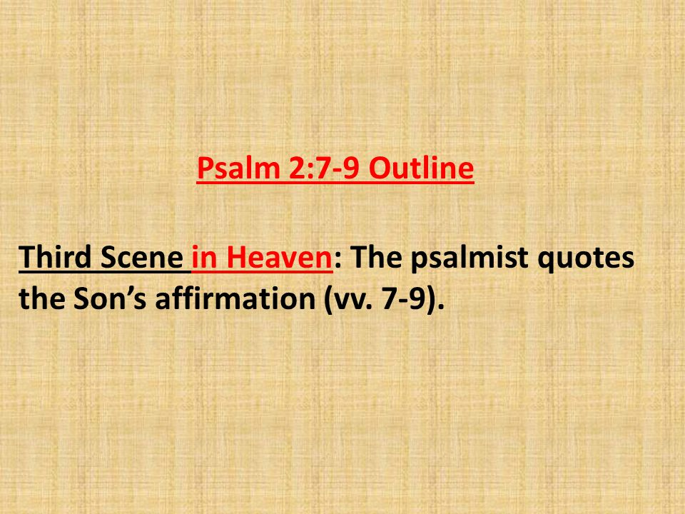Psalm 2:7-9 Outline Third Scene in Heaven: The psalmist quotes the Son's affirmation (vv. 7-9).