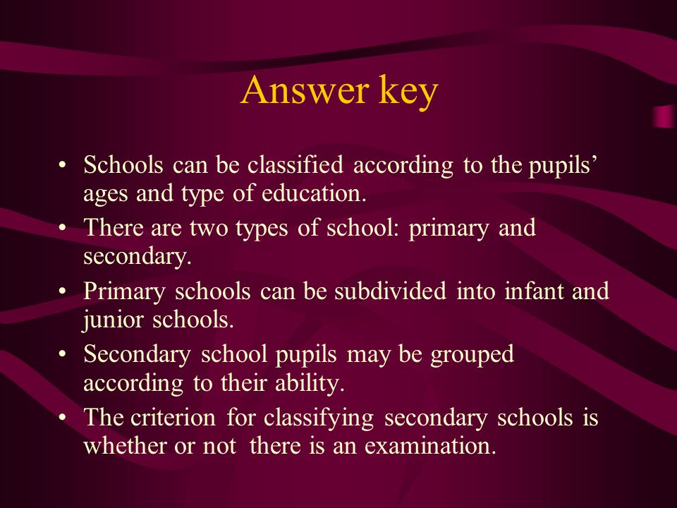 Answer key Schools can be classified according to the pupils' ages and type of education. There are two types of school: primary and secondary.