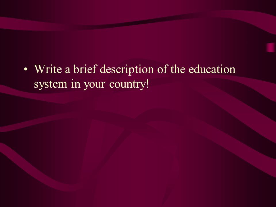 Write a brief description of the education system in your country!