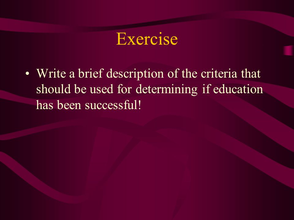 Exercise Write a brief description of the criteria that should be used for determining if education has been successful!
