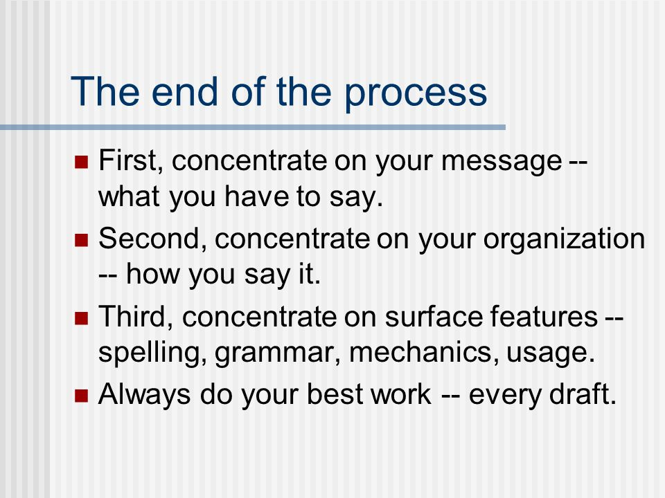 The end of the process First, concentrate on your message -- what you have to say. Second, concentrate on your organization -- how you say it.