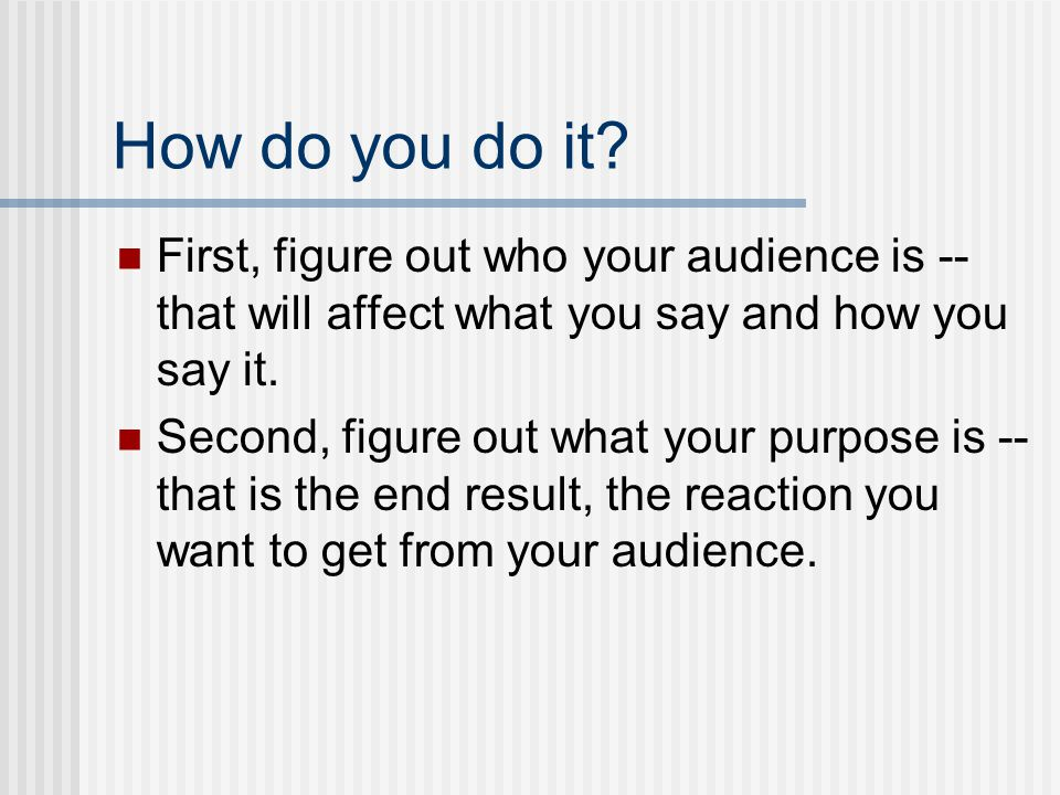 How do you do it First, figure out who your audience is -- that will affect what you say and how you say it.