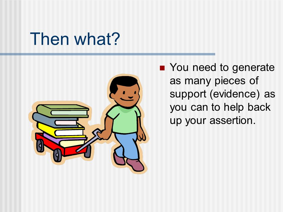 Then what You need to generate as many pieces of support (evidence) as you can to help back up your assertion.