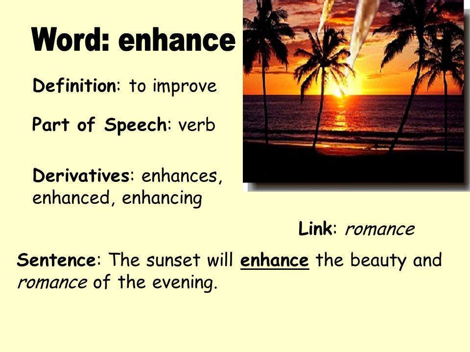 Word: enhance Definition: to improve Part of Speech: verb