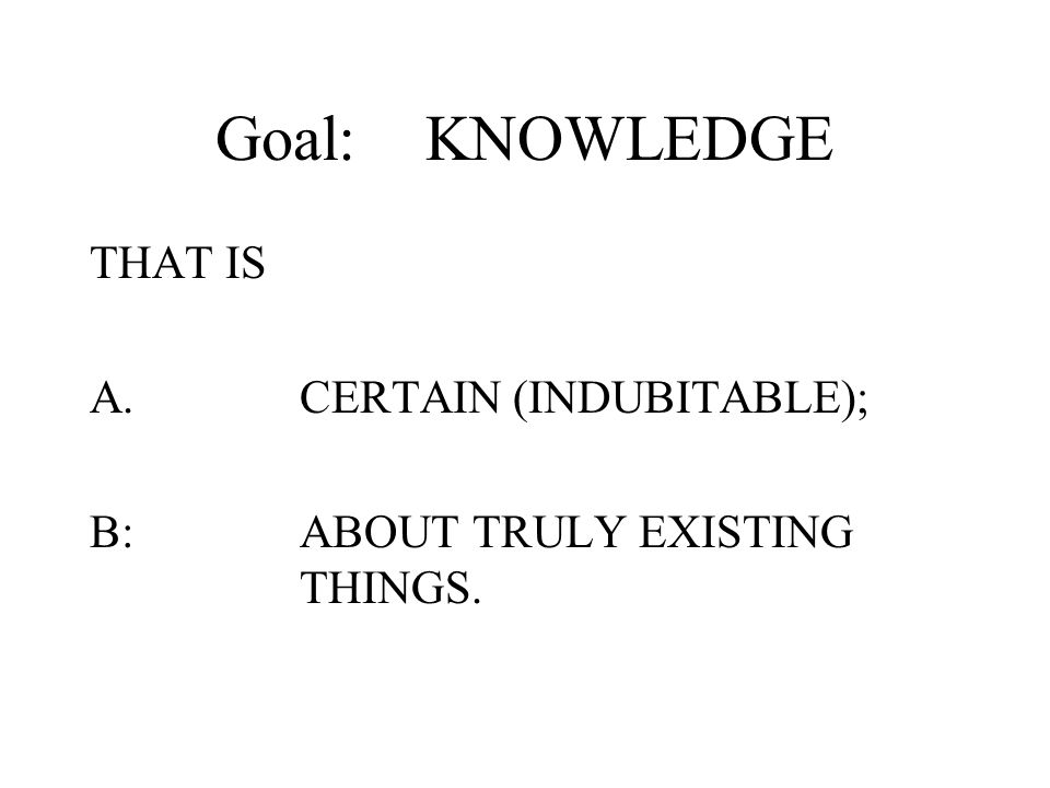 Goal: KNOWLEDGE THAT IS A. CERTAIN (INDUBITABLE);