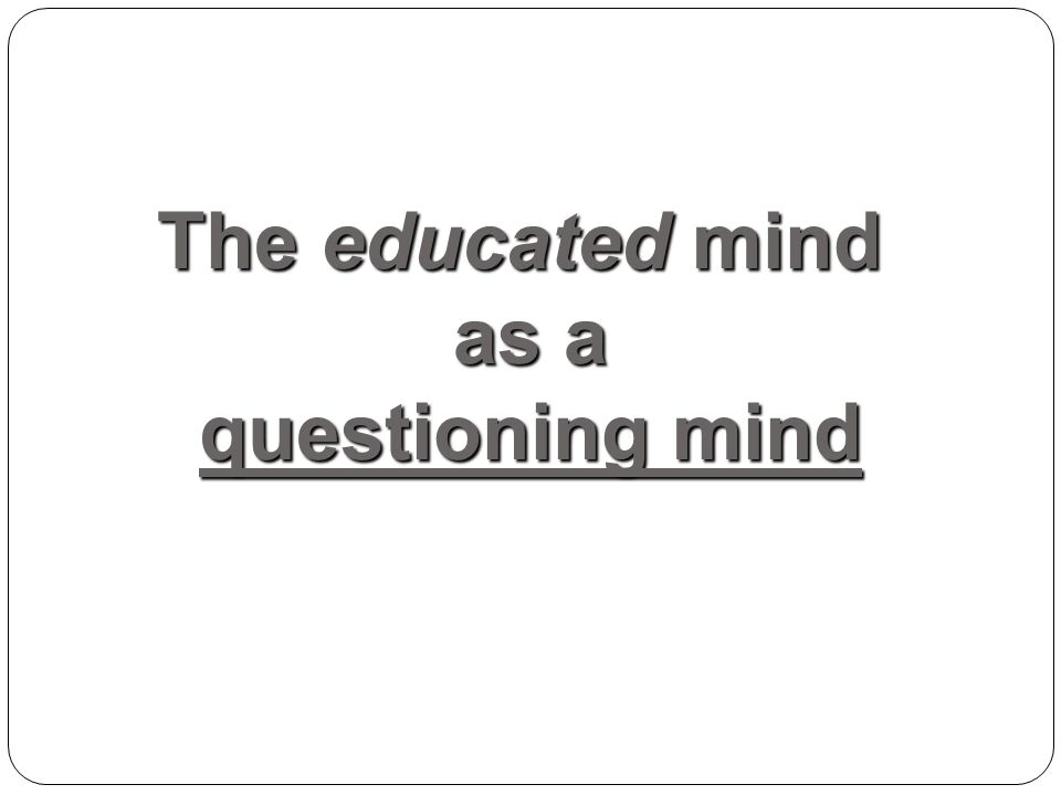 The educated mind as a questioning mind