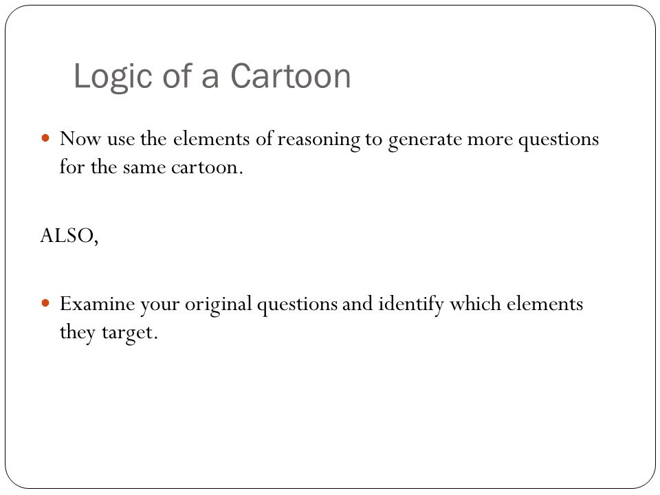 Logic of a Cartoon Now use the elements of reasoning to generate more questions for the same cartoon.