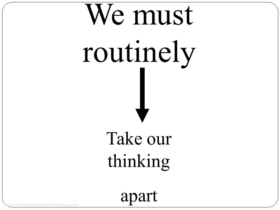 We must routinely take our thinking apart