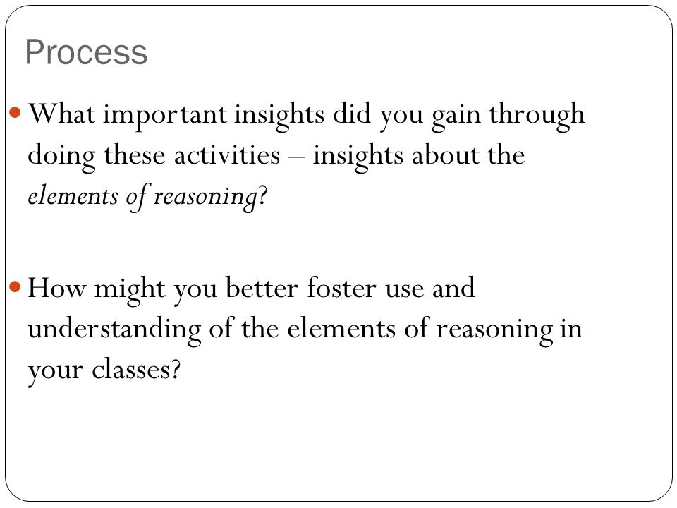 Process What important insights did you gain through doing these activities – insights about the elements of reasoning