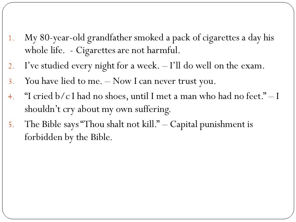 My 80-year-old grandfather smoked a pack of cigarettes a day his whole life. - Cigarettes are not harmful.