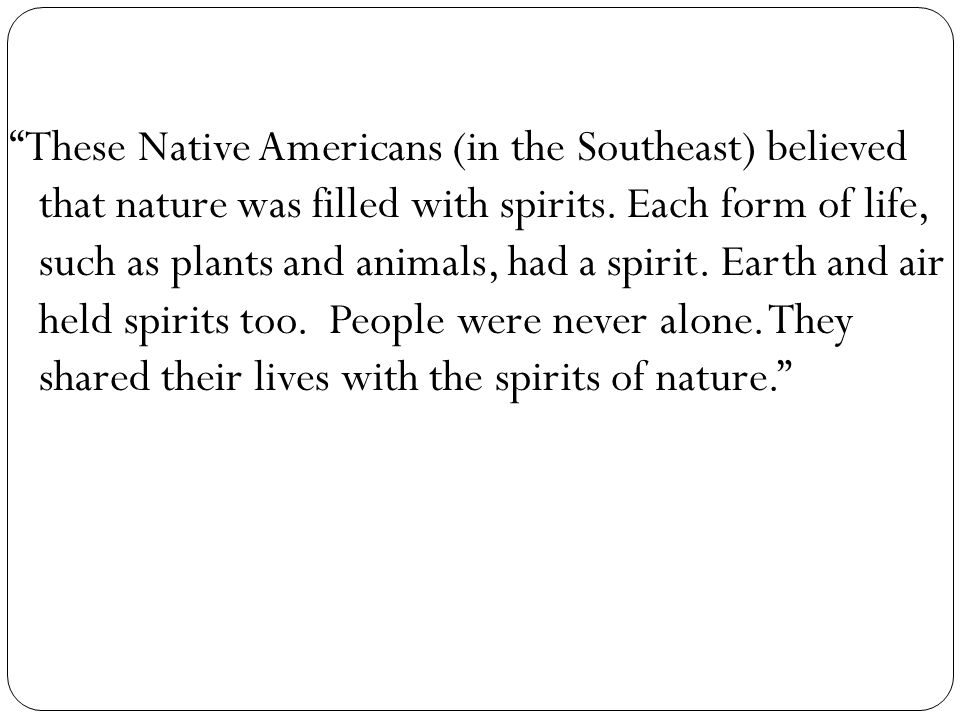 These Native Americans (in the Southeast) believed that nature was filled with spirits.