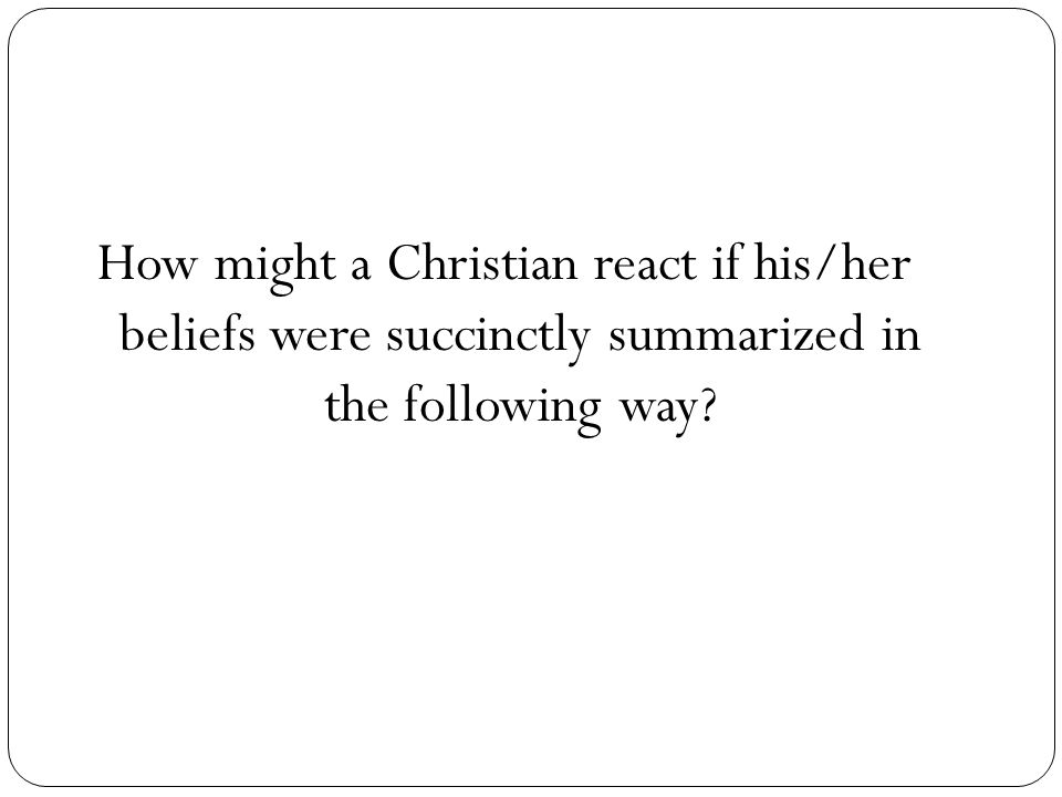 How might a Christian react if his/her beliefs were succinctly summarized in the following way