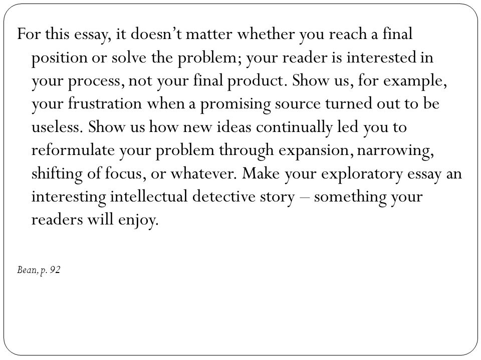 For this essay, it doesn't matter whether you reach a final position or solve the problem; your reader is interested in your process, not your final product. Show us, for example, your frustration when a promising source turned out to be useless. Show us how new ideas continually led you to reformulate your problem through expansion, narrowing, shifting of focus, or whatever. Make your exploratory essay an interesting intellectual detective story – something your readers will enjoy.