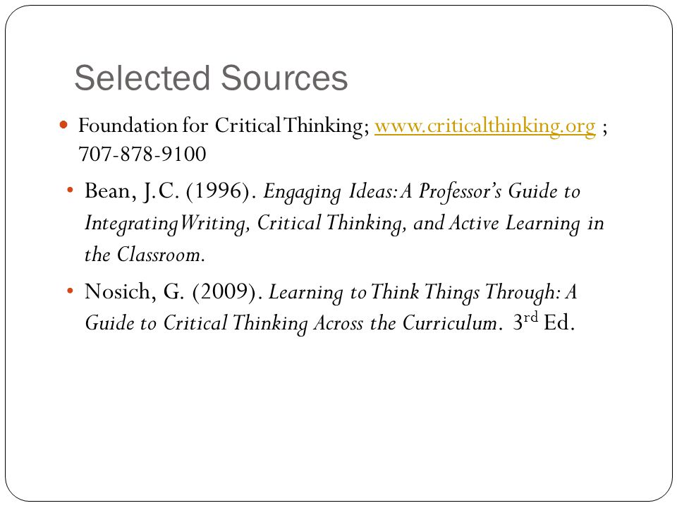 Selected Sources Foundation for Critical Thinking; www.criticalthinking.org ; 707-878-9100.