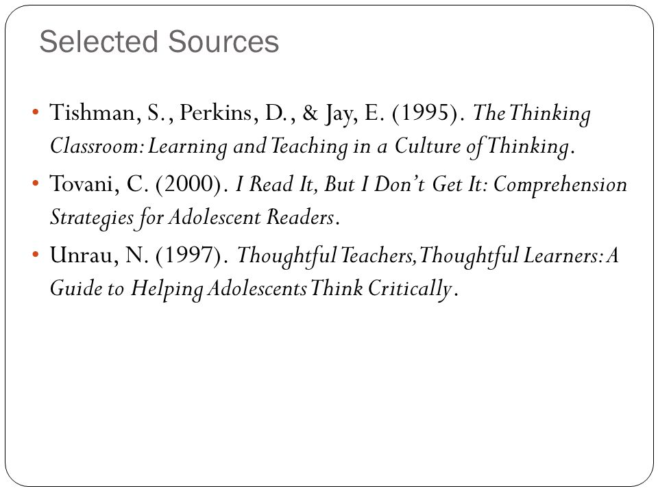 Selected Sources Tishman, S., Perkins, D., & Jay, E. (1995). The Thinking Classroom: Learning and Teaching in a Culture of Thinking.