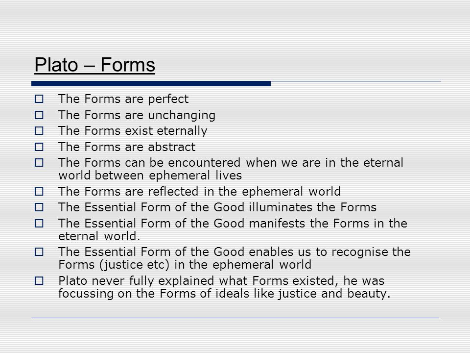 Plato – Forms The Forms are perfect The Forms are unchanging