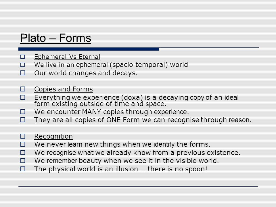 Plato – Forms Our world changes and decays. Copies and Forms