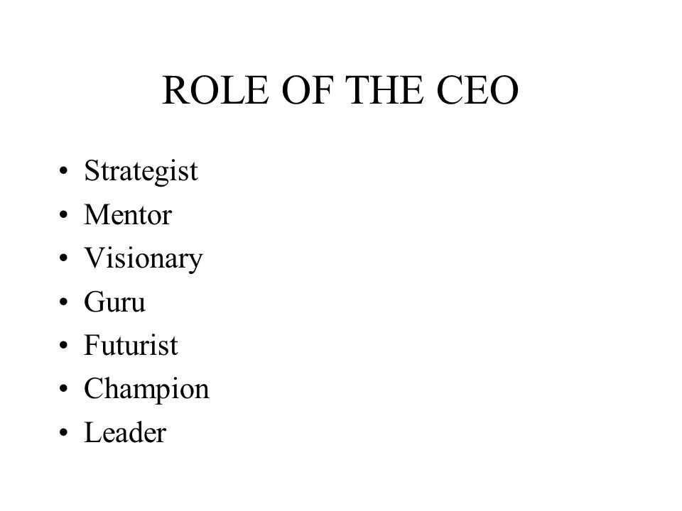 ROLE OF THE CEO Strategist Mentor Visionary Guru Futurist Champion