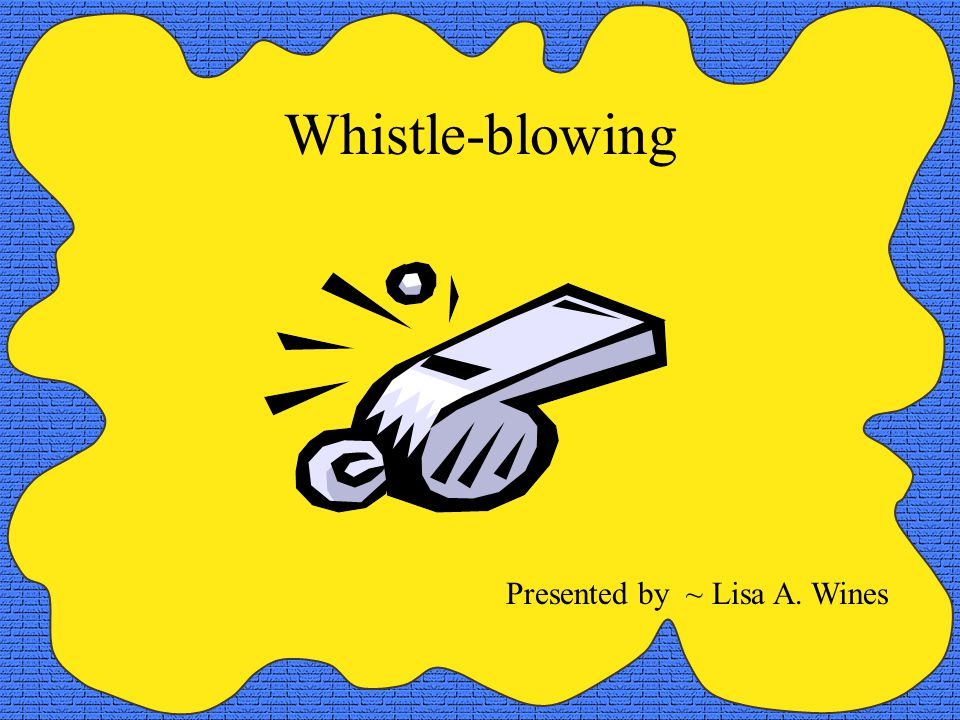 Whistle-blowing Presented by ~ Lisa A. Wines