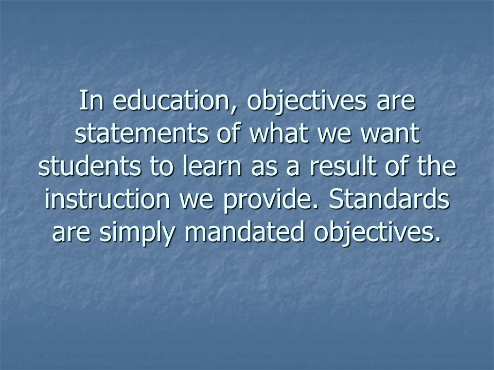 In education, objectives are statements of what we want students to learn as a result of the instruction we provide. Standards are simply mandated objectives.