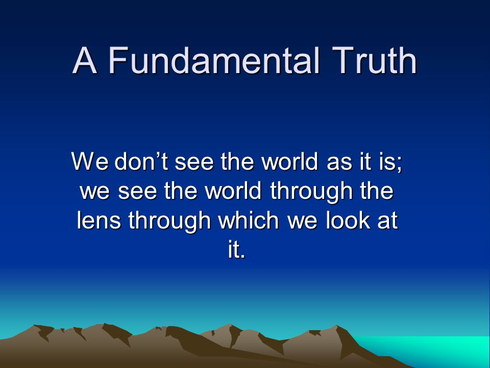 A Fundamental Truth We don't see the world as it is; we see the world through the lens through which we look at it.