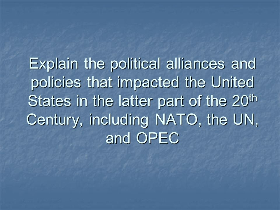 Explain the political alliances and policies that impacted the United States in the latter part of the 20th Century, including NATO, the UN, and OPEC