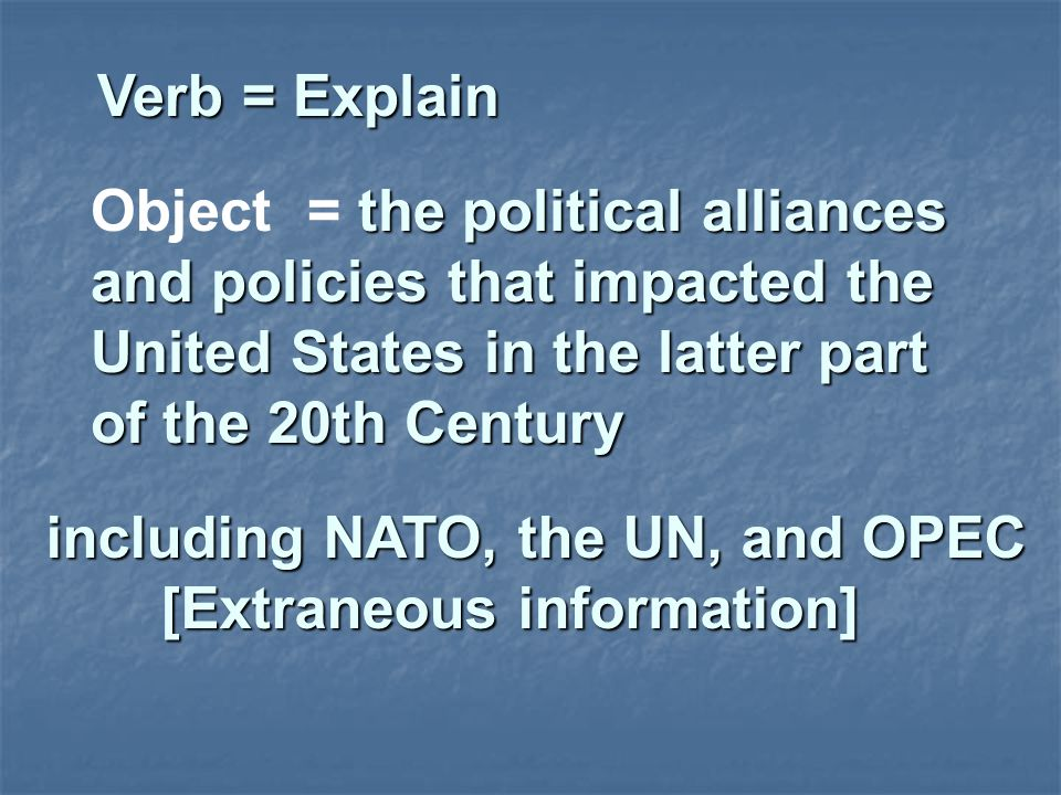 Verb = Explain Object = the political alliances and policies that impacted the United States in the latter part of the 20th Century.